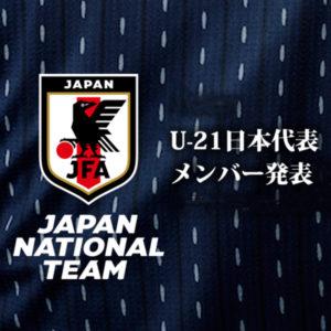 森保ジャパンがAFC U-23選手権中国2018に臨むU-21代表メンバー発表!!